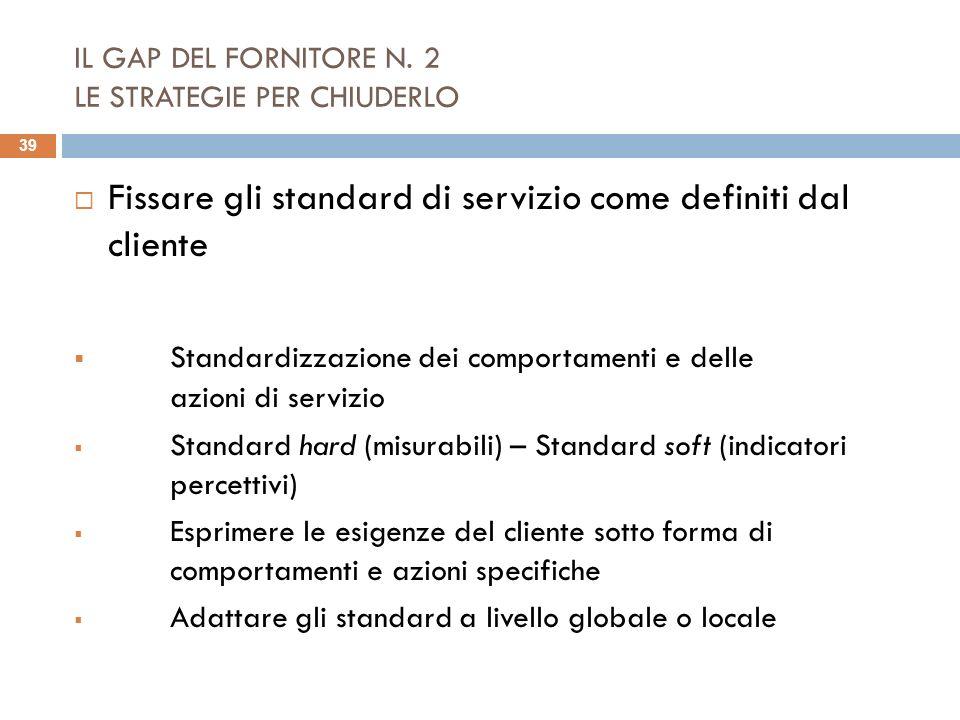 IL GAP DEL FORNITORE N. 2 LE STRATEGIE PER CHIUDERLO Fissare gli standard di servizio come definiti dal cliente Standardizzazione dei comportamenti e