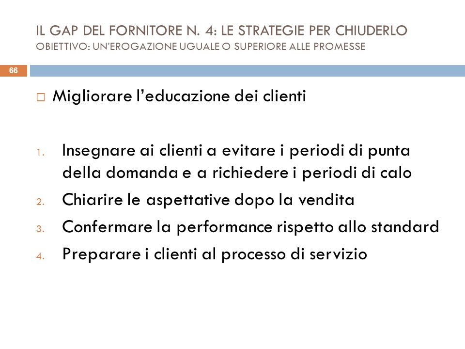 IL GAP DEL FORNITORE N. 4: LE STRATEGIE PER CHIUDERLO OBIETTIVO: UNEROGAZIONE UGUALE O SUPERIORE ALLE PROMESSE Migliorare leducazione dei clienti 1. I