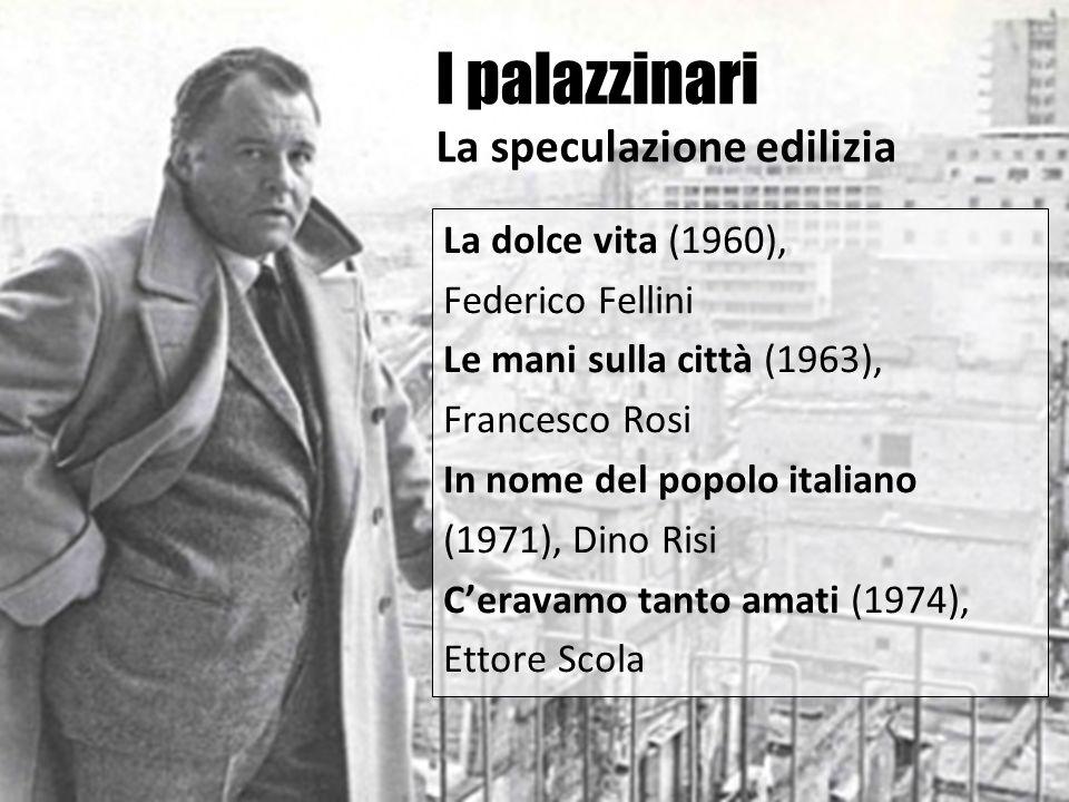 I palazzinari La speculazione edilizia La dolce vita (1960), Federico Fellini Le mani sulla città (1963), Francesco Rosi In nome del popolo italiano (