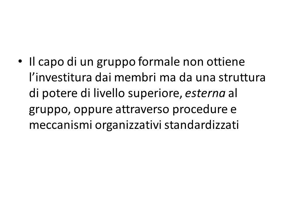 Il capo di un gruppo formale non ottiene linvestitura dai membri ma da una struttura di potere di livello superiore, esterna al gruppo, oppure attraverso procedure e meccanismi organizzativi standardizzati