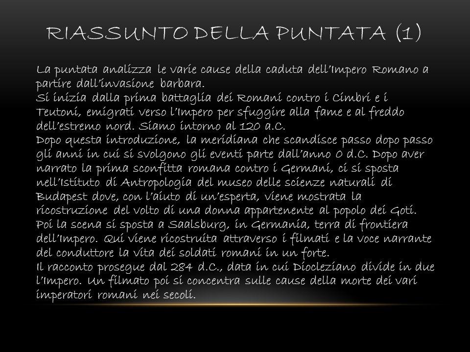 RIASSUNTO DELLA PUNTATA (1) La puntata analizza le varie cause della caduta dellImpero Romano a partire dallinvasione barbara. Si inizia dalla prima b