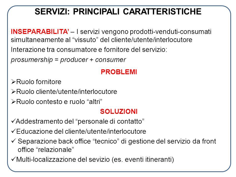 SERVIZI: PRINCIPALI CARATTERISTICHE INSEPARABILITA – I servizi vengono prodotti-venduti-consumati simultaneamente al vissuto del cliente/utente/interl