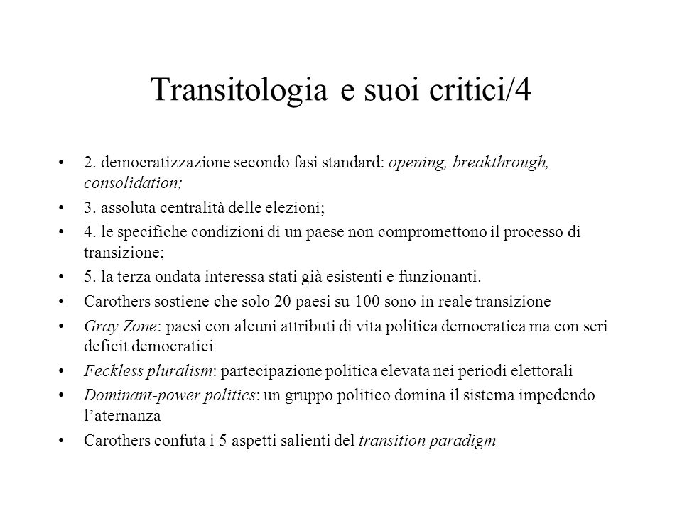 Transitologia e suoi critici/4 2. democratizzazione secondo fasi standard: opening, breakthrough, consolidation; 3. assoluta centralità delle elezioni