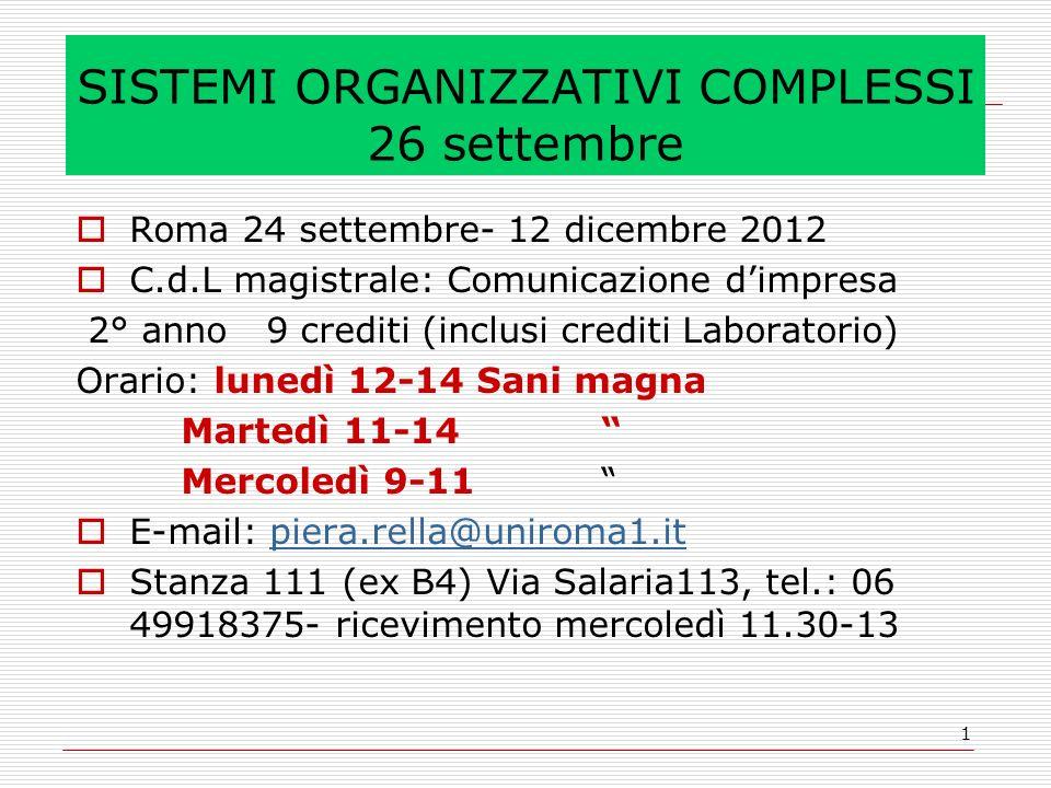 1 SISTEMI ORGANIZZATIVI COMPLESSI 26 settembre Roma 24 settembre- 12 dicembre 2012 C.d.L magistrale: Comunicazione dimpresa 2° anno 9 crediti (inclusi crediti Laboratorio) Orario: lunedì 12-14 Sani magna Martedì 11-14 Mercoledì 9-11 E-mail: piera.rella@uniroma1.itpiera.rella@uniroma1.it Stanza 111 (ex B4) Via Salaria113, tel.: 06 49918375- ricevimento mercoledì 11.30-13