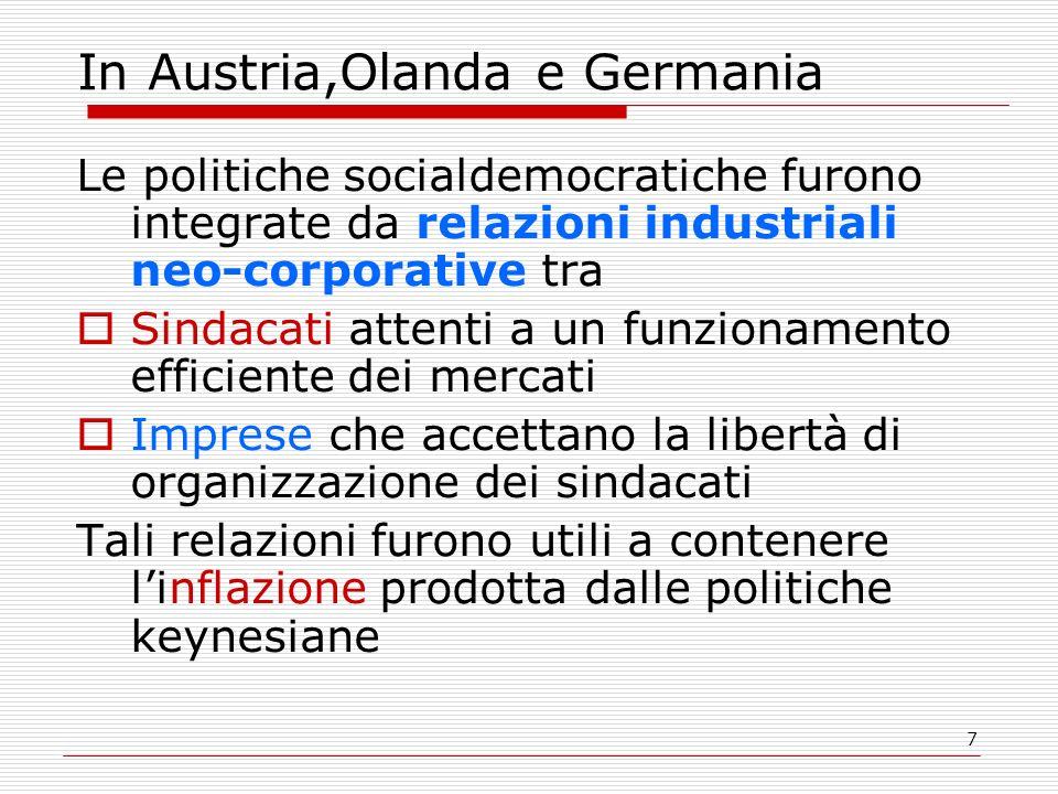 7 In Austria,Olanda e Germania Le politiche socialdemocratiche furono integrate da relazioni industriali neo-corporative tra Sindacati attenti a un funzionamento efficiente dei mercati Imprese che accettano la libertà di organizzazione dei sindacati Tali relazioni furono utili a contenere linflazione prodotta dalle politiche keynesiane