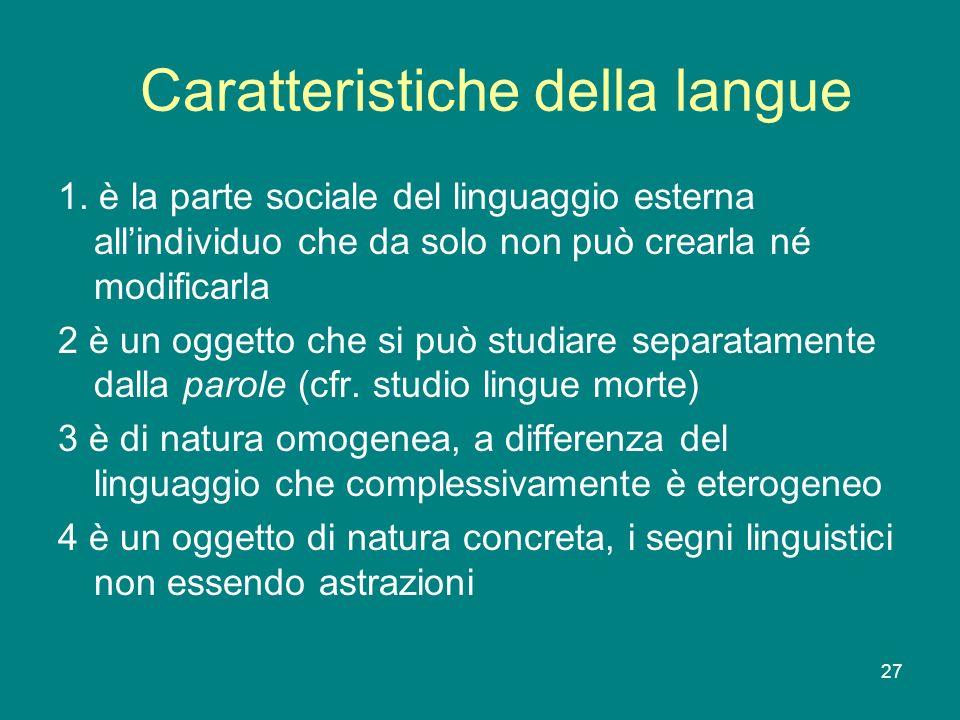 27 Caratteristiche della langue 1. è la parte sociale del linguaggio esterna allindividuo che da solo non può crearla né modificarla 2 è un oggetto ch