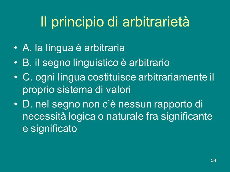 34 Il principio di arbitrarietà A. la lingua è arbitraria B. il segno linguistico è arbitrario C. ogni lingua costituisce arbitrariamente il proprio s