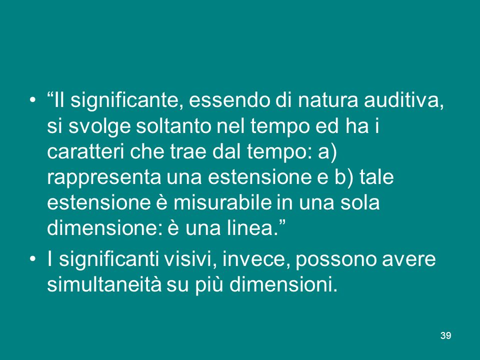 39 Il significante, essendo di natura auditiva, si svolge soltanto nel tempo ed ha i caratteri che trae dal tempo: a) rappresenta una estensione e b)