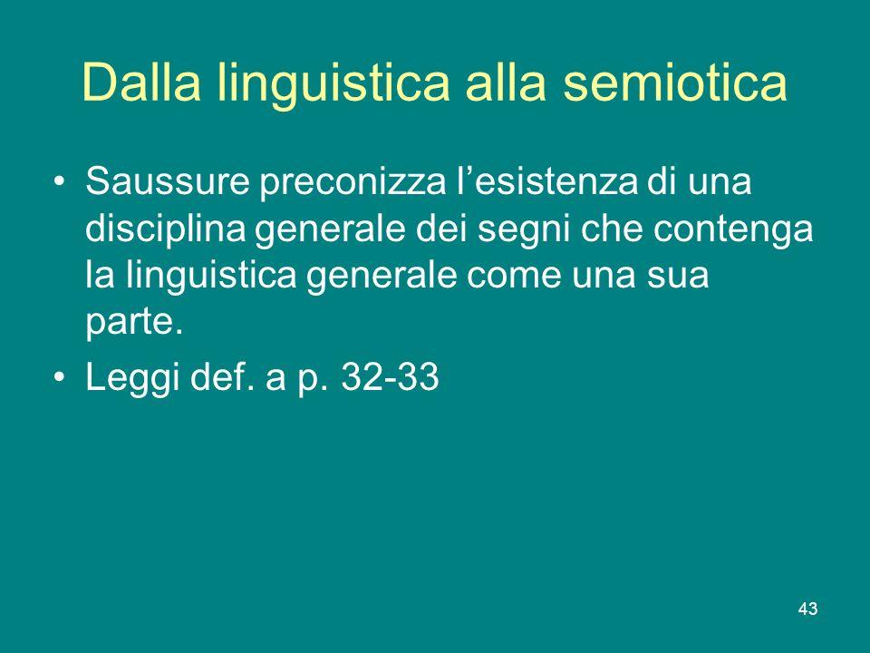 43 Dalla linguistica alla semiotica Saussure preconizza lesistenza di una disciplina generale dei segni che contenga la linguistica generale come una