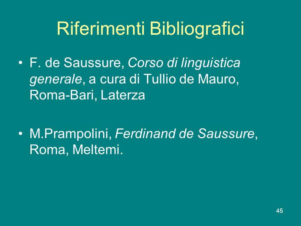45 Riferimenti Bibliografici F. de Saussure, Corso di linguistica generale, a cura di Tullio de Mauro, Roma-Bari, Laterza M.Prampolini, Ferdinand de S