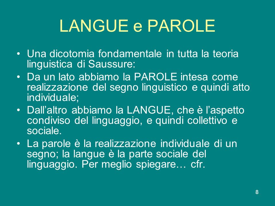 8 LANGUE e PAROLE Una dicotomia fondamentale in tutta la teoria linguistica di Saussure: Da un lato abbiamo la PAROLE intesa come realizzazione del se