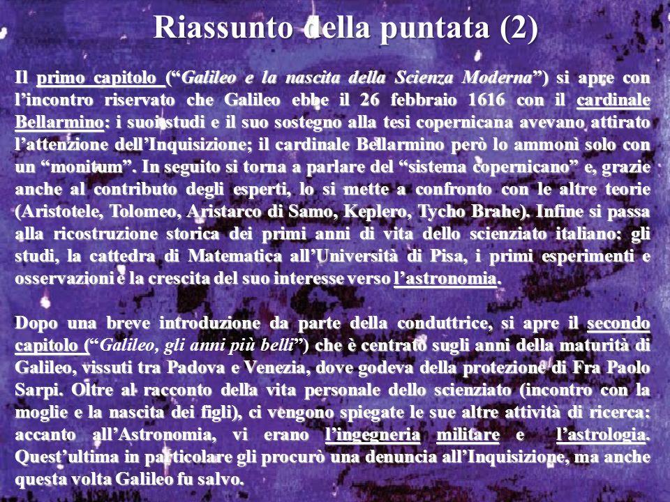 Riassunto della puntata (2) Il primo capitolo (Galileo e la nascita della Scienza Moderna) si apre con lincontro riservato che Galileo ebbe il 26 febbraio 1616 con il cardinale Bellarmino: i suoi studi e il suo sostegno alla tesi copernicana avevano attirato lattenzione dellInquisizione; il cardinale Bellarmino però lo ammonì solo con un monitum.