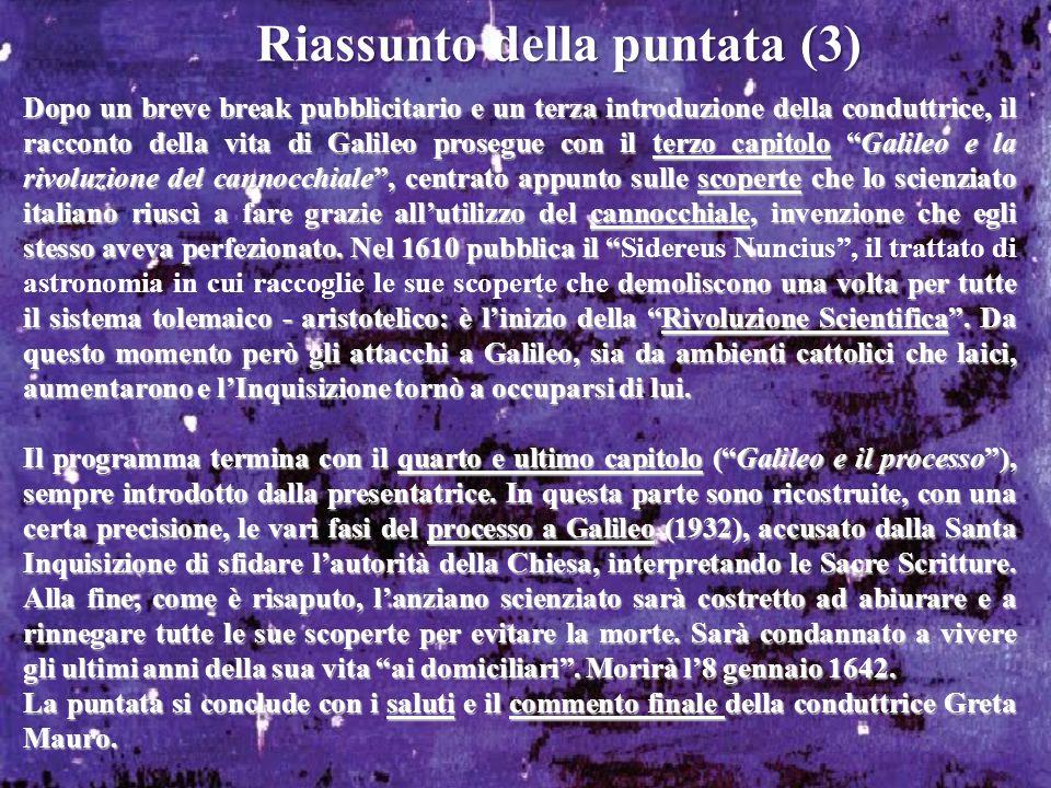 Riassunto della puntata (3) Dopo un breve break pubblicitario e un terza introduzione della conduttrice, il racconto della vita di Galileo prosegue co