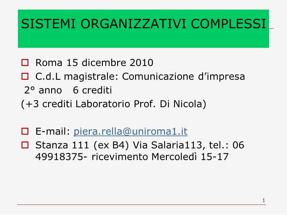 1 SISTEMI ORGANIZZATIVI COMPLESSI Roma 15 dicembre 2010 C.d.L magistrale: Comunicazione dimpresa 2° anno 6 crediti (+3 crediti Laboratorio Prof. Di Ni