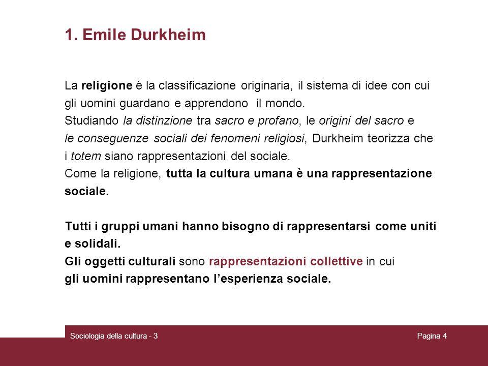 Sociologia della cultura - 3Pagina 4 1. Emile Durkheim La religione è la classificazione originaria, il sistema di idee con cui gli uomini guardano e