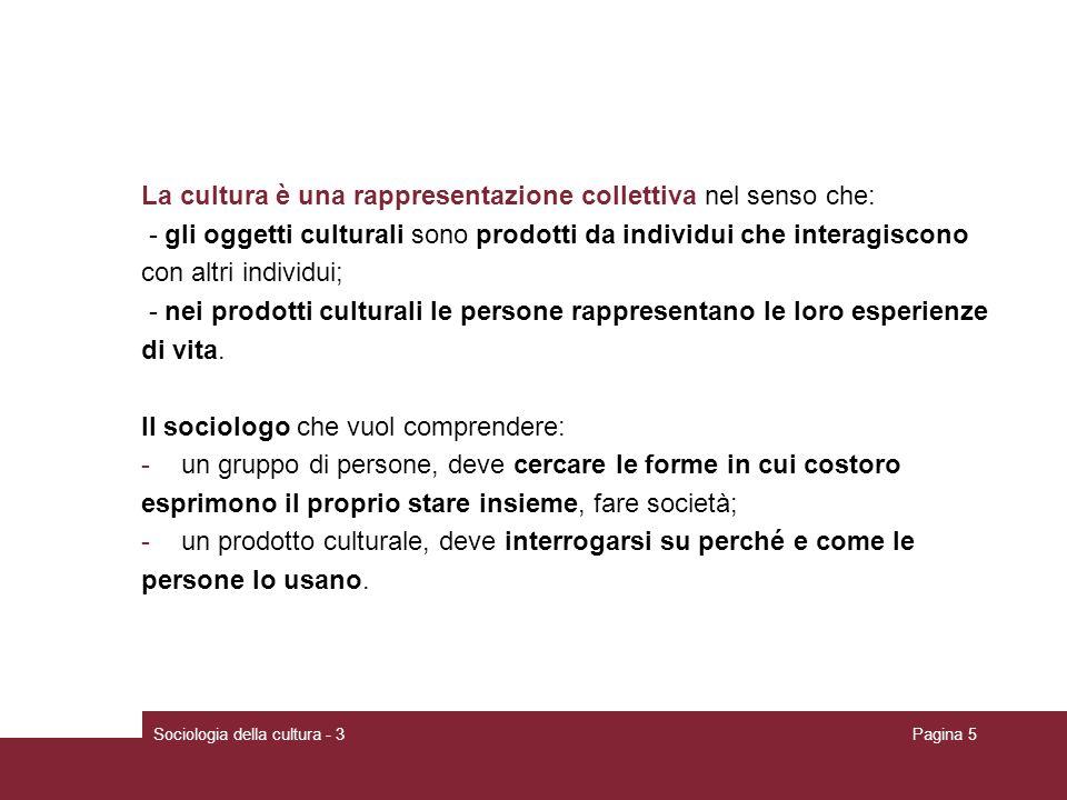 Sociologia della cultura - 3Pagina 5 La cultura è una rappresentazione collettiva nel senso che: - gli oggetti culturali sono prodotti da individui ch