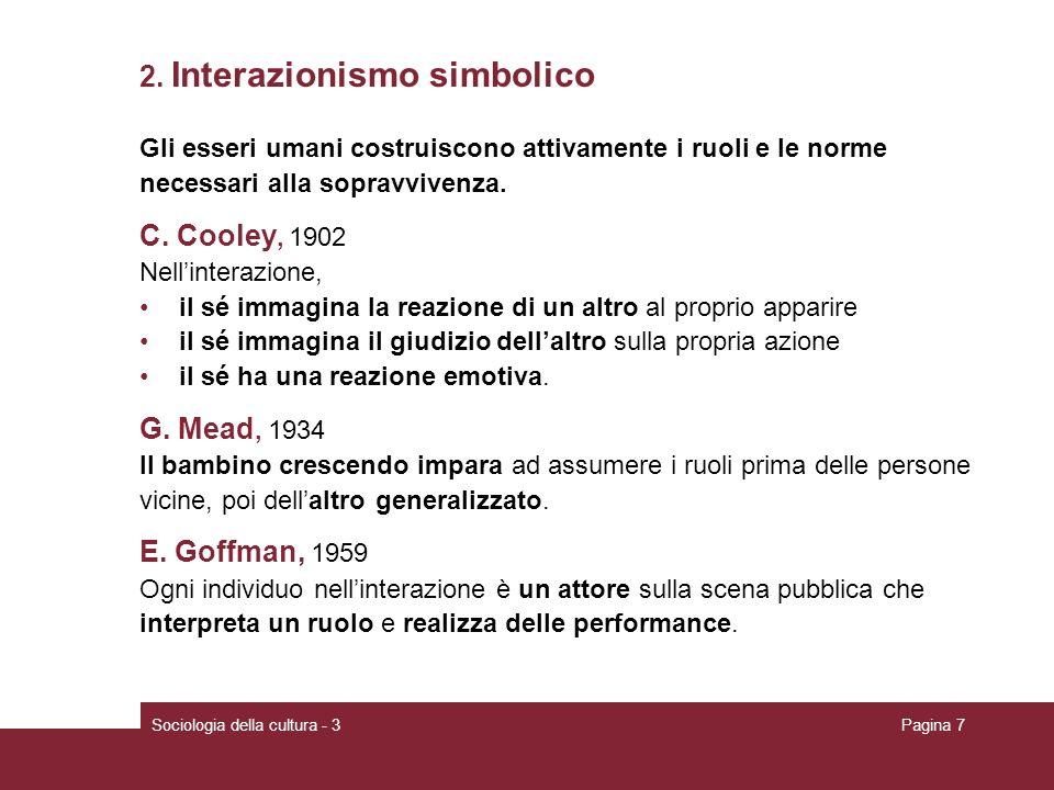 Sociologia della cultura - 3Pagina 7 2. Interazionismo simbolico Gli esseri umani costruiscono attivamente i ruoli e le norme necessari alla sopravviv