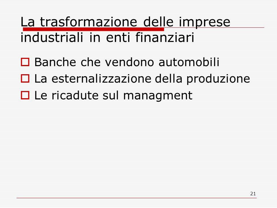 21 La trasformazione delle imprese industriali in enti finanziari Banche che vendono automobili La esternalizzazione della produzione Le ricadute sul managment
