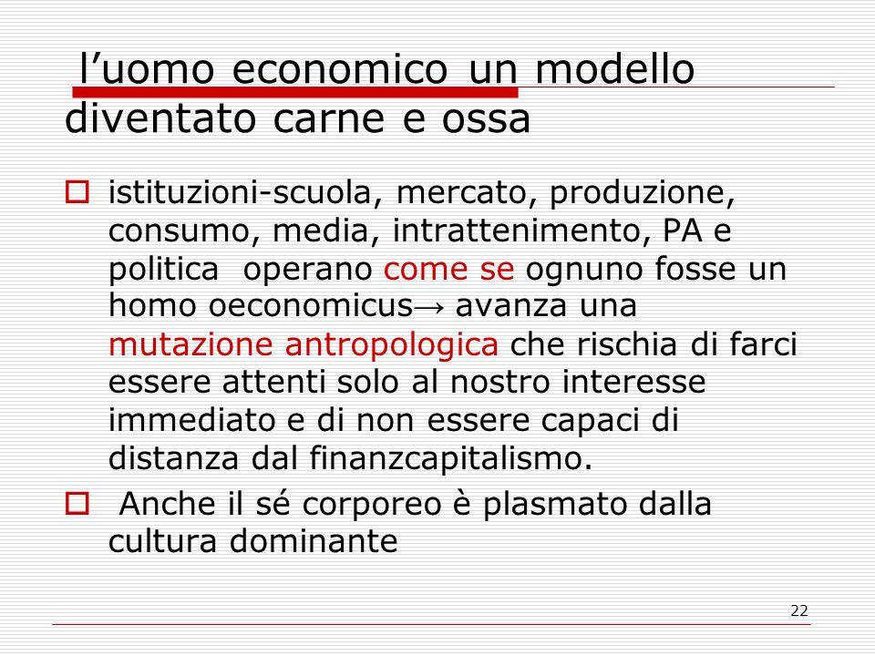22 luomo economico un modello diventato carne e ossa istituzioni-scuola, mercato, produzione, consumo, media, intrattenimento, PA e politica operano c