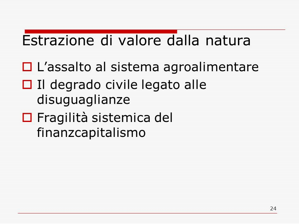 24 Estrazione di valore dalla natura Lassalto al sistema agroalimentare Il degrado civile legato alle disuguaglianze Fragilità sistemica del finanzcap