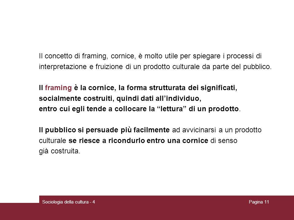 Sociologia della cultura - 4Pagina 11 Il concetto di framing, cornice, è molto utile per spiegare i processi di interpretazione e fruizione di un prod