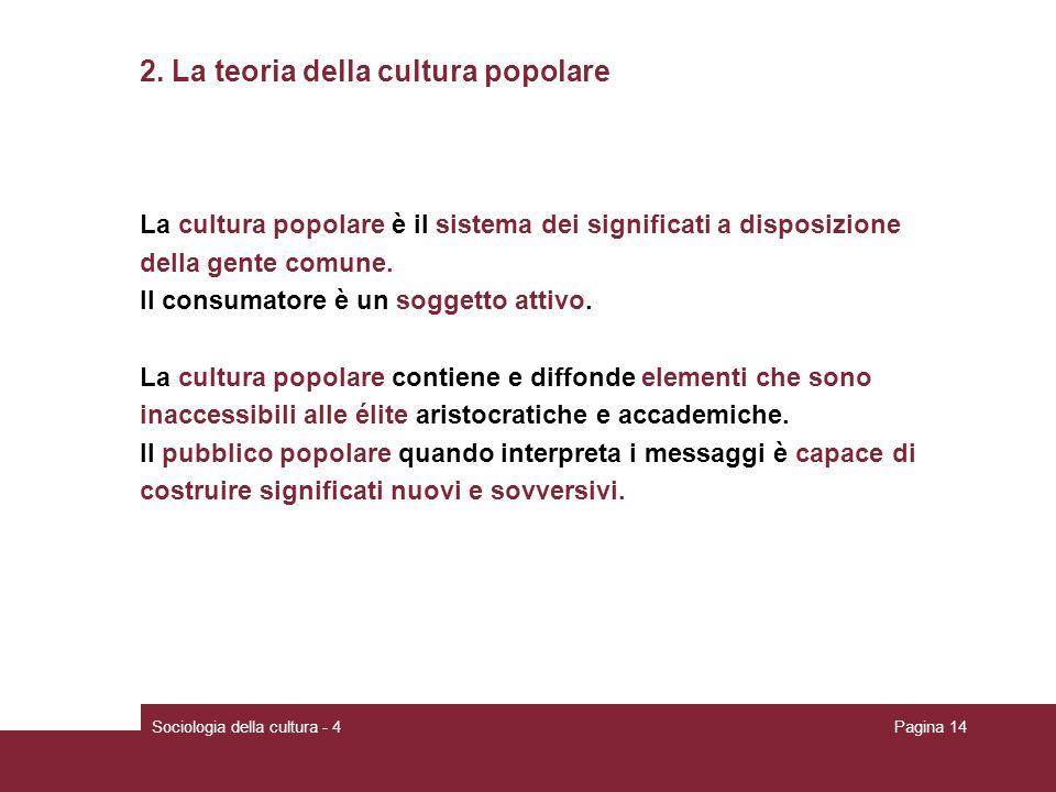 Sociologia della cultura - 4Pagina 14 2. La teoria della cultura popolare La cultura popolare è il sistema dei significati a disposizione della gente