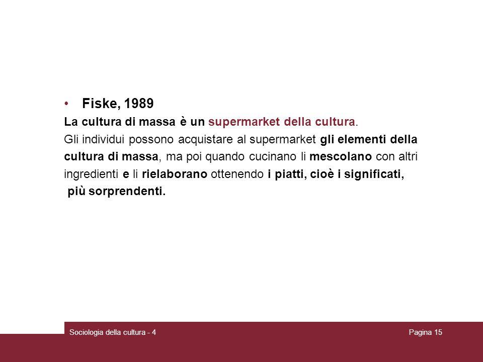 Sociologia della cultura - 4Pagina 15 Fiske, 1989 La cultura di massa è un supermarket della cultura. Gli individui possono acquistare al supermarket