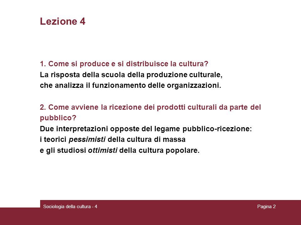 Pagina 2 Lezione 4 1. Come si produce e si distribuisce la cultura? La risposta della scuola della produzione culturale, che analizza il funzionamento