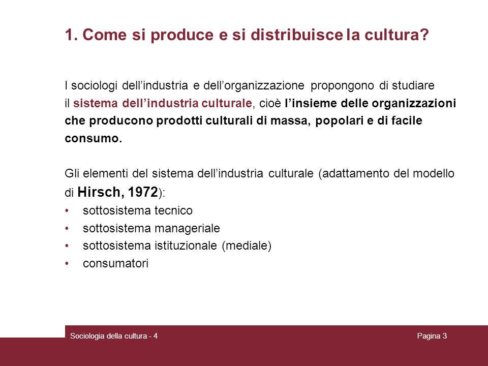 Sociologia della cultura - 4Pagina 3 1. Come si produce e si distribuisce la cultura? I sociologi dellindustria e dellorganizzazione propongono di stu