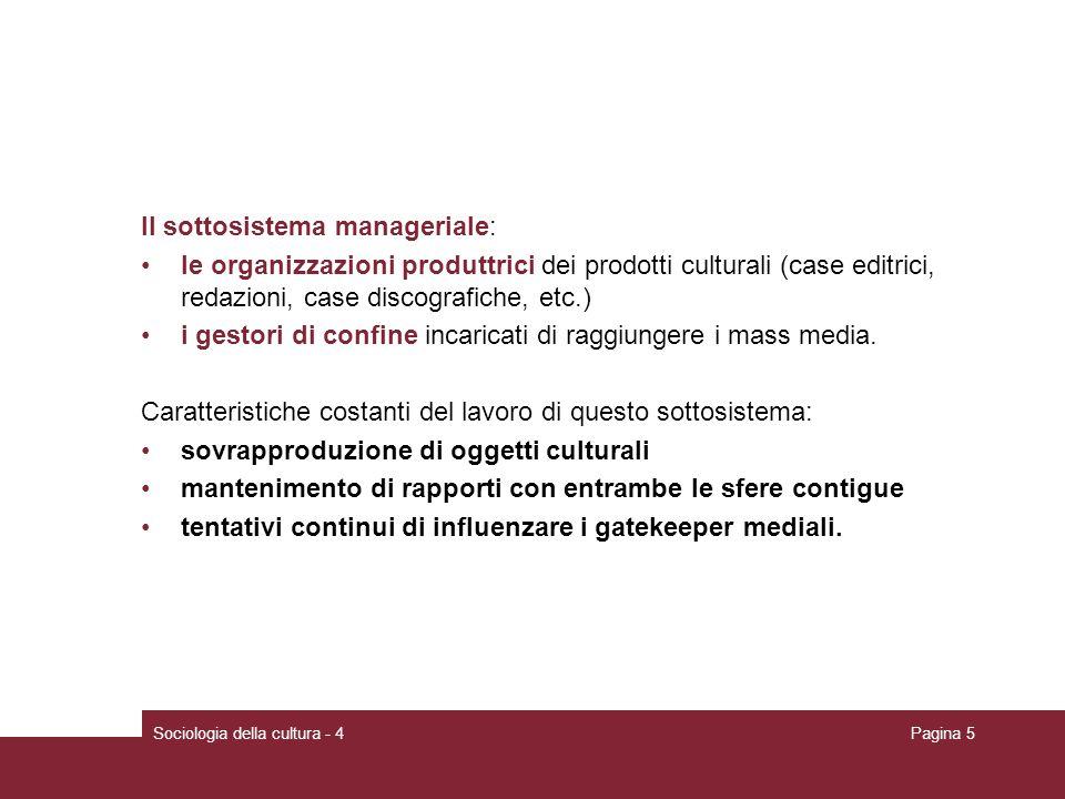 Sociologia della cultura - 4Pagina 5 Il sottosistema manageriale: le organizzazioni produttrici dei prodotti culturali (case editrici, redazioni, case discografiche, etc.) i gestori di confine incaricati di raggiungere i mass media.