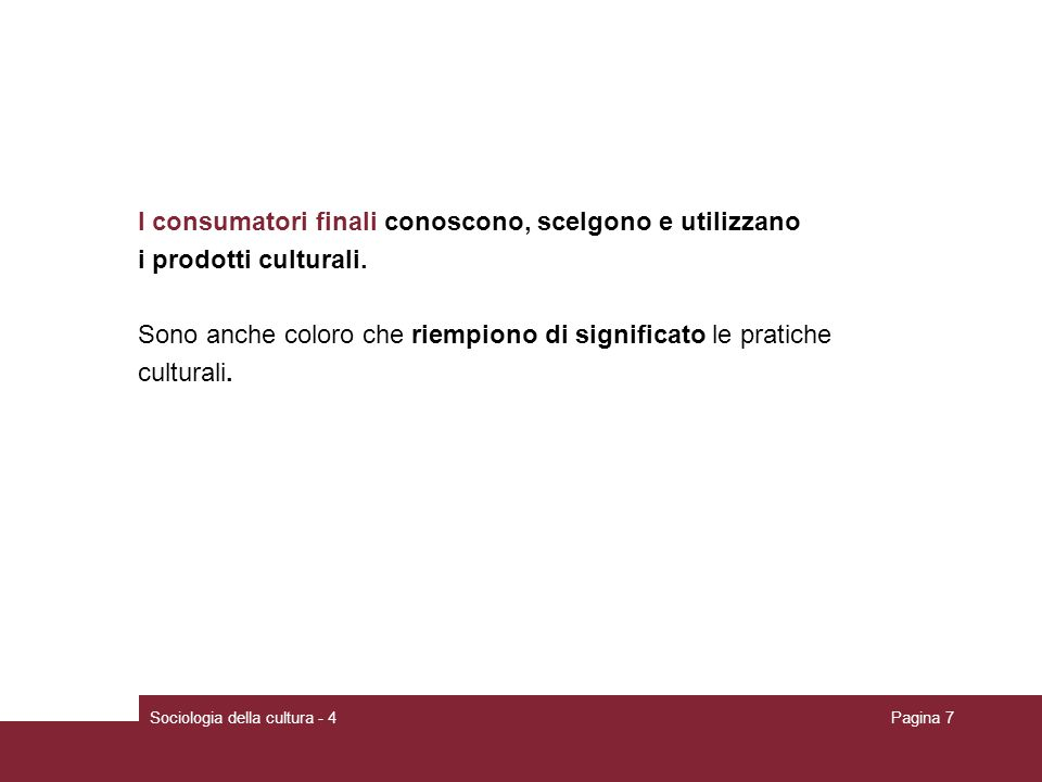 Sociologia della cultura - 4Pagina 7 I consumatori finali conoscono, scelgono e utilizzano i prodotti culturali. Sono anche coloro che riempiono di si
