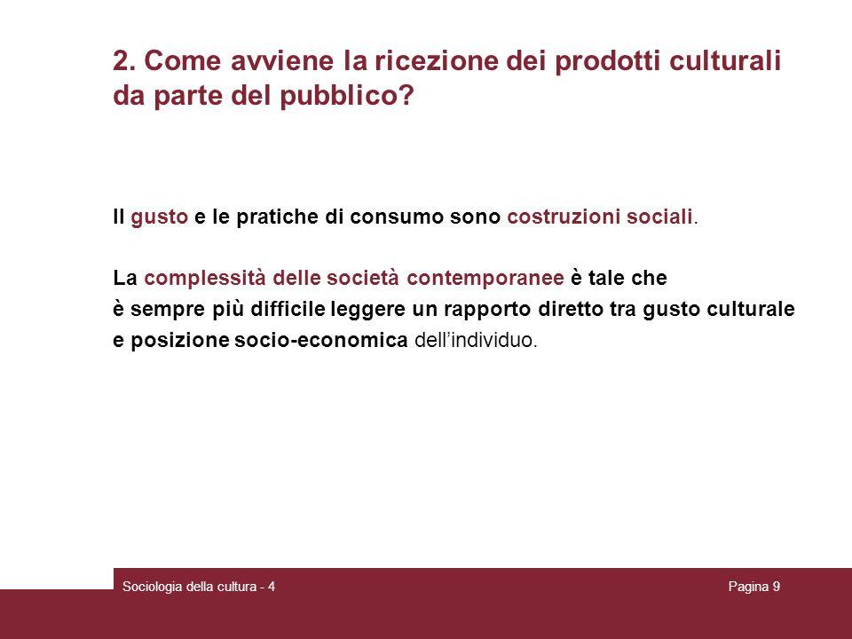 Sociologia della cultura - 4Pagina 9 2. Come avviene la ricezione dei prodotti culturali da parte del pubblico? Il gusto e le pratiche di consumo sono