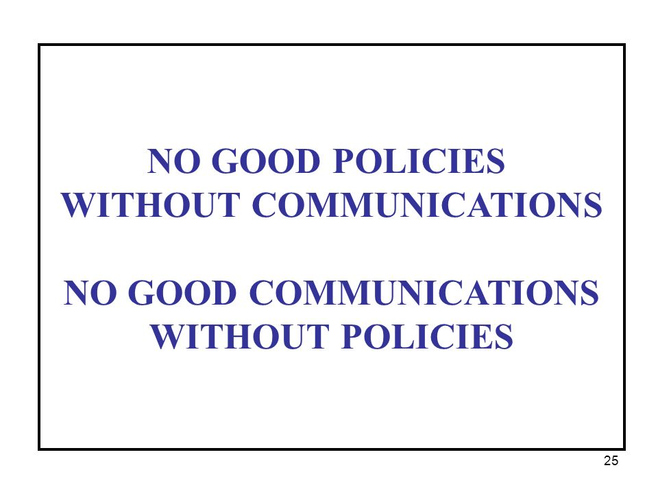 NO GOOD POLICIES WITHOUT COMMUNICATIONS NO GOOD COMMUNICATIONS WITHOUT POLICIES 25