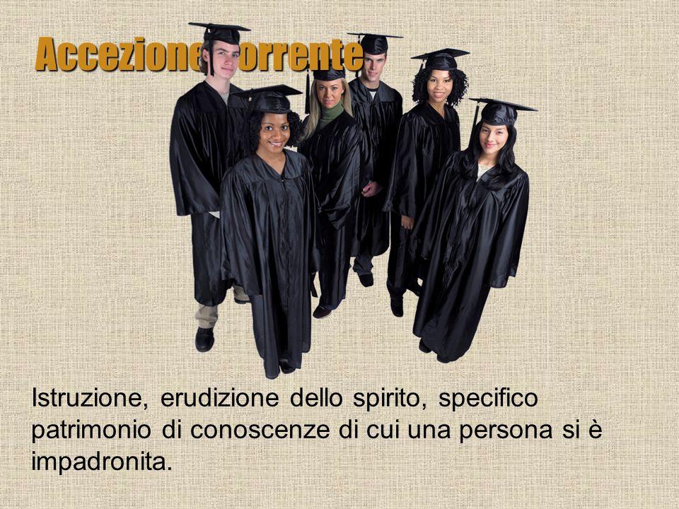 Istruzione, erudizione dello spirito, specifico patrimonio di conoscenze di cui una persona si è impadronita. Accezione corrente