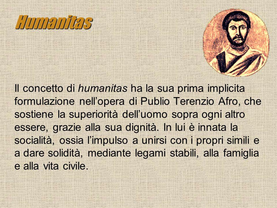 Humanitas Il concetto di humanitas ha la sua prima implicita formulazione nellopera di Publio Terenzio Afro, che sostiene la superiorità delluomo sopr