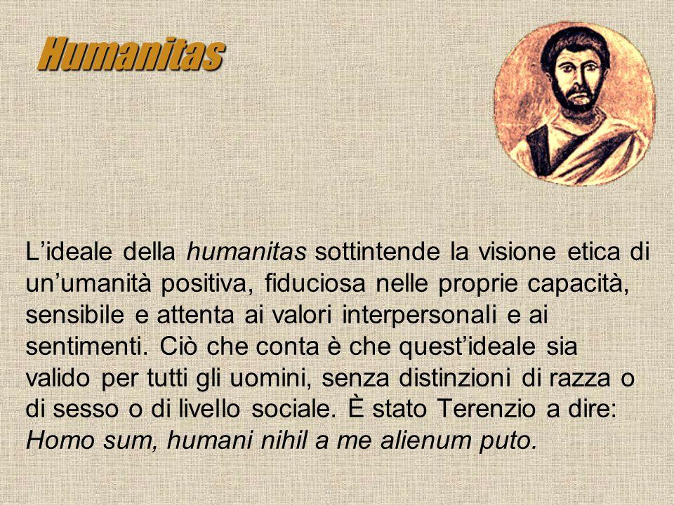 Humanitas Lideale della humanitas sottintende la visione etica di unumanità positiva, fiduciosa nelle proprie capacità, sensibile e attenta ai valori