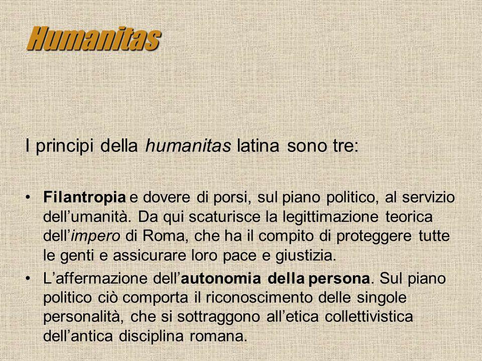Humanitas I principi della humanitas latina sono tre: Filantropia e dovere di porsi, sul piano politico, al servizio dellumanità. Da qui scaturisce la