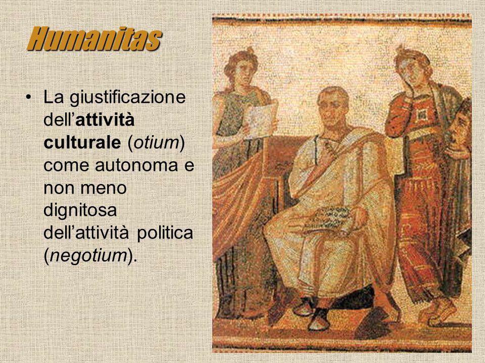Humanitas La giustificazione dellattività culturale (otium) come autonoma e non meno dignitosa dellattività politica (negotium).