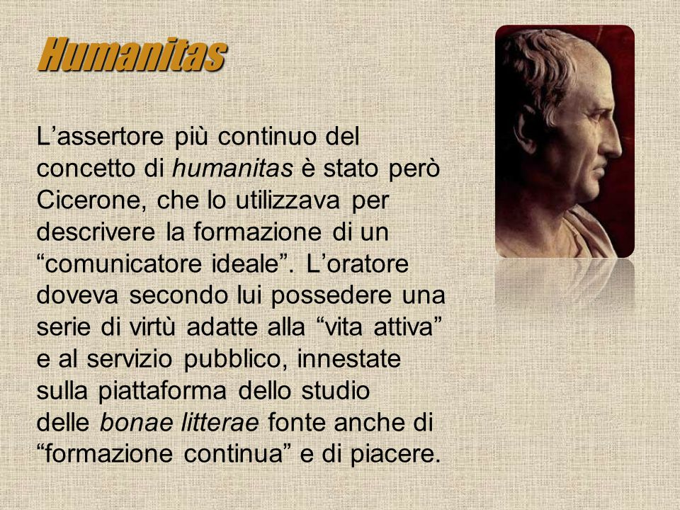 Humanitas Lassertore più continuo del concetto di humanitas è stato però Cicerone, che lo utilizzava per descrivere la formazione di un comunicatore i