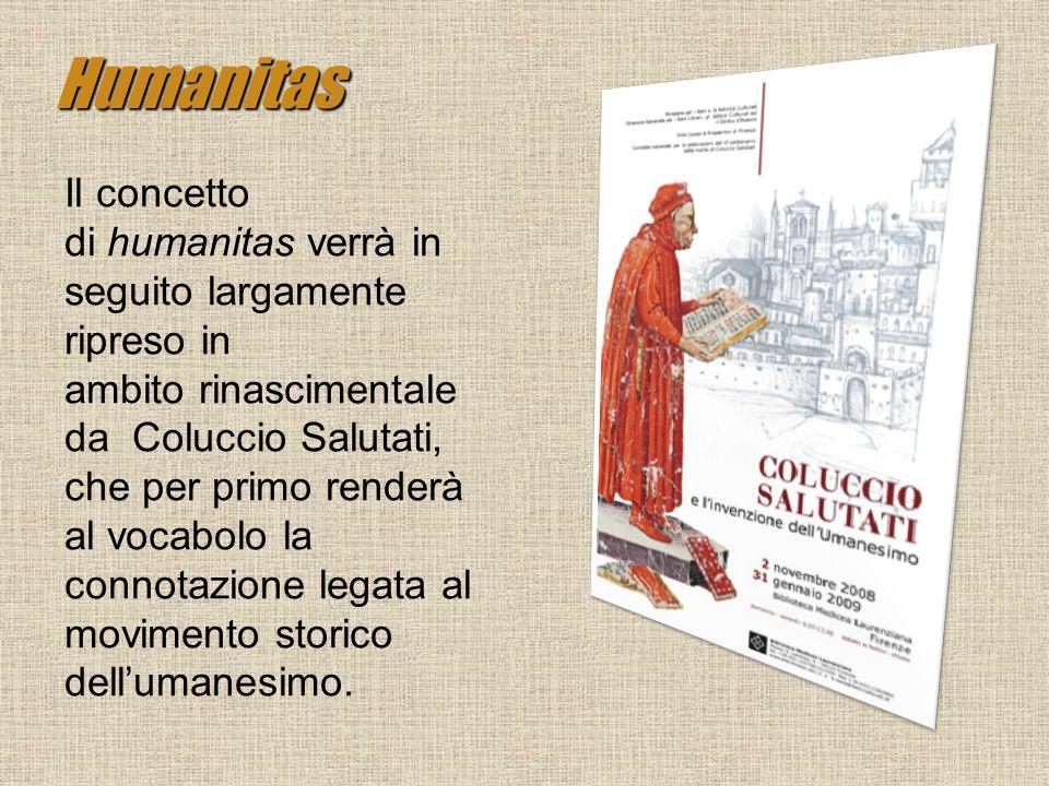 Humanitas Il concetto di humanitas verrà in seguito largamente ripreso in ambito rinascimentale da Coluccio Salutati, che per primo renderà al vocabol