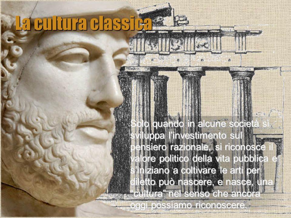 La cultura classica Solo quando in alcune società si sviluppa linvestimento sul pensiero razionale, si riconosce il valore politico della vita pubblic