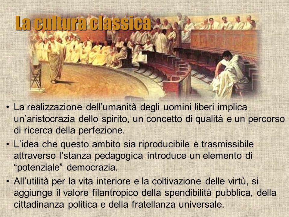 La cultura classica La realizzazione dellumanità degli uomini liberi implica unaristocrazia dello spirito, un concetto di qualità e un percorso di ric