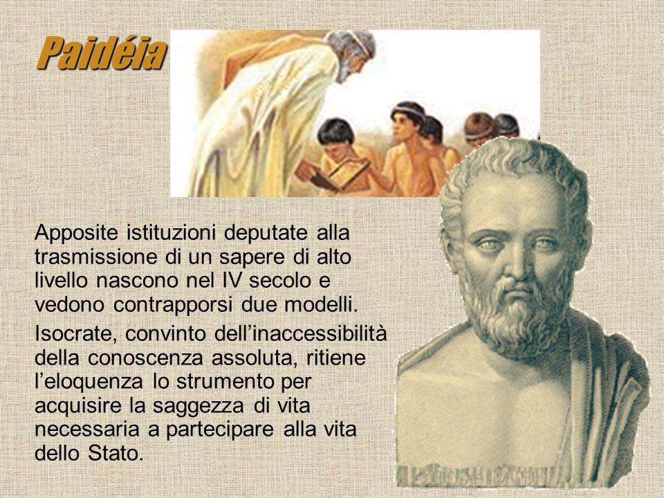 Paidéia Apposite istituzioni deputate alla trasmissione di un sapere di alto livello nascono nel IV secolo e vedono contrapporsi due modelli. Isocrate