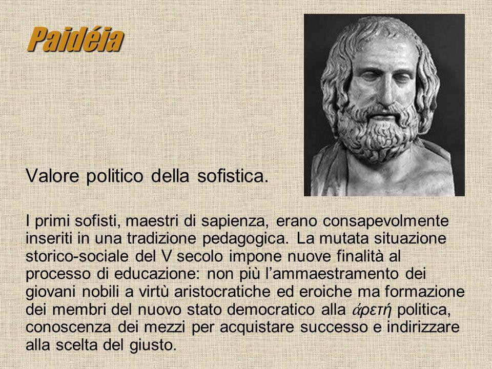Paidéia Valore politico della sofistica. I primi sofisti, maestri di sapienza, erano consapevolmente inseriti in una tradizione pedagogica. La mutata