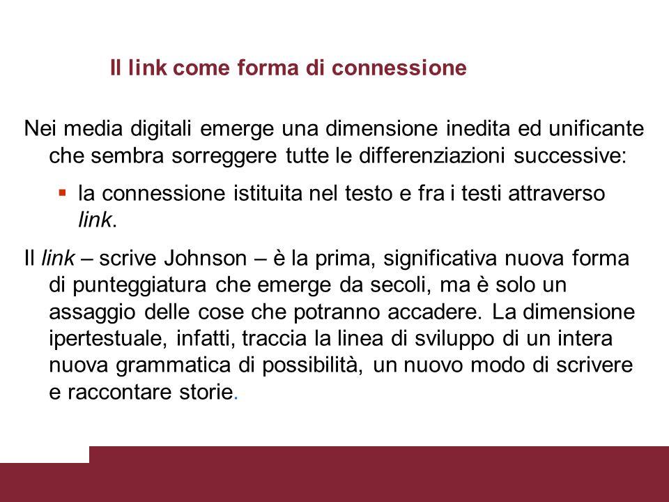 Il link come forma di connessione Nei media digitali emerge una dimensione inedita ed unificante che sembra sorreggere tutte le differenziazioni successive: la connessione istituita nel testo e fra i testi attraverso link.