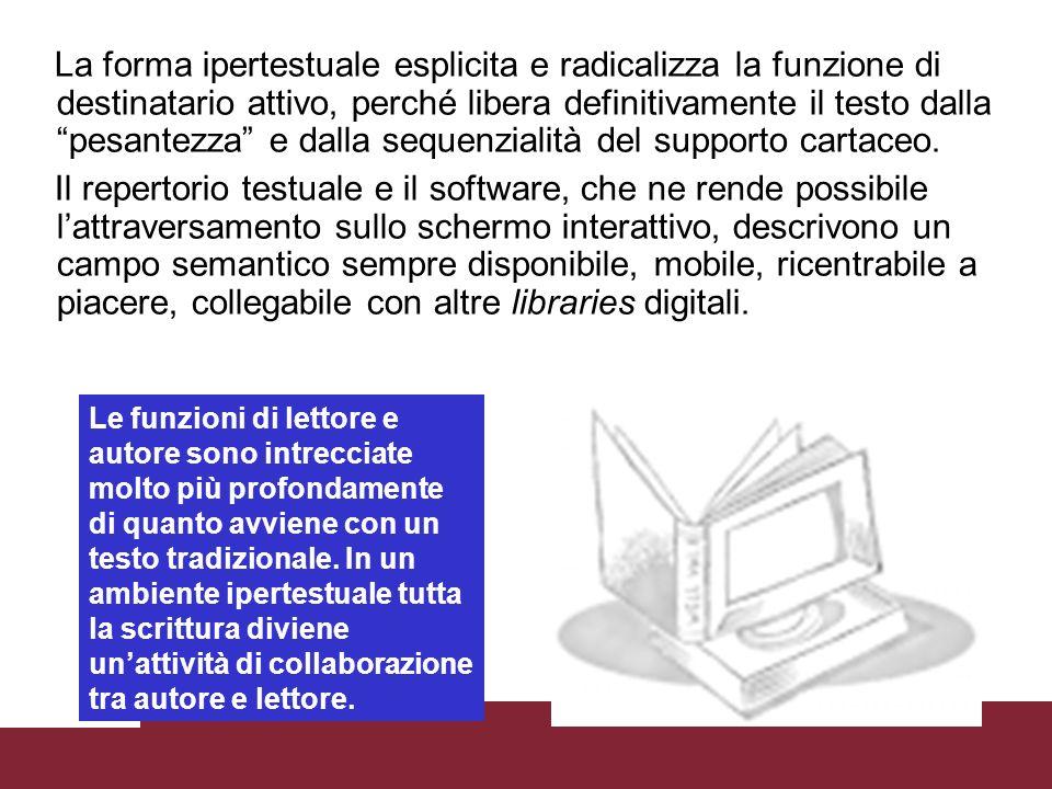 La forma ipertestuale esplicita e radicalizza la funzione di destinatario attivo, perché libera definitivamente il testo dalla pesantezza e dalla sequenzialità del supporto cartaceo.