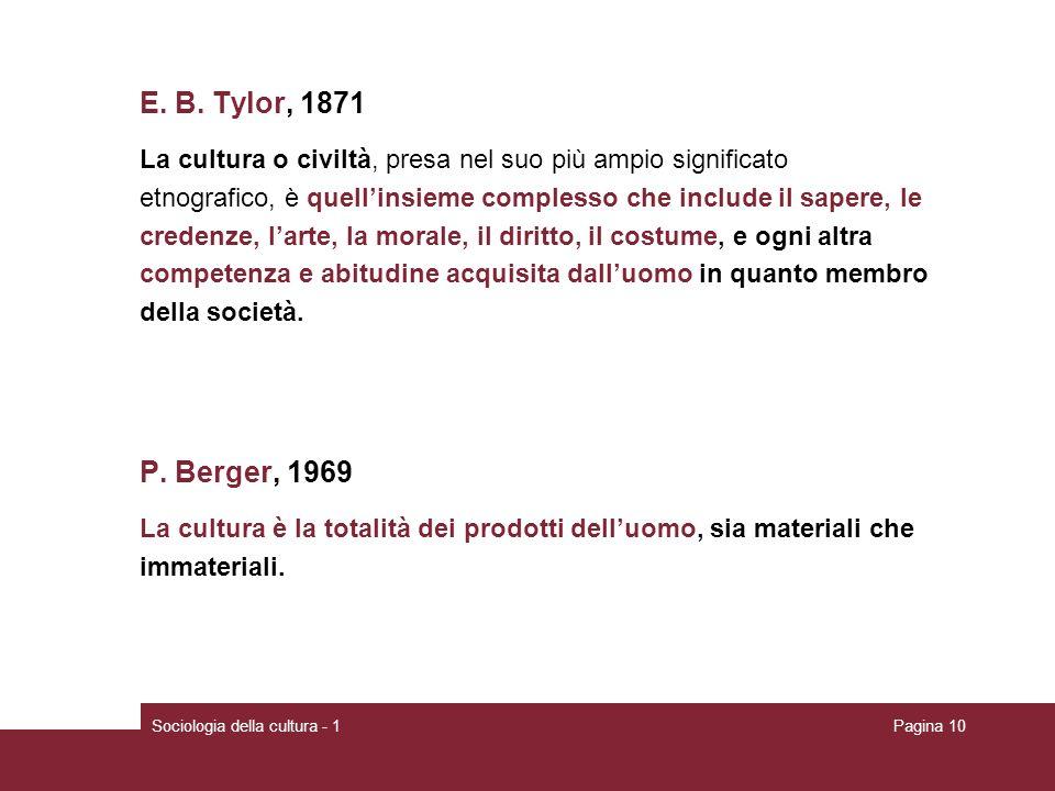 Sociologia della cultura - 1Pagina 10 E. B. Tylor, 1871 La cultura o civiltà, presa nel suo più ampio significato etnografico, è quellinsieme compless