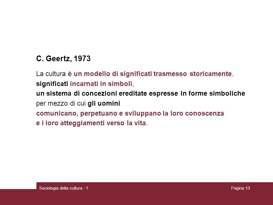 Sociologia della cultura - 1Pagina 13 C. Geertz, 1973 La cultura è un modello di significati trasmesso storicamente, significati incarnati in simboli,