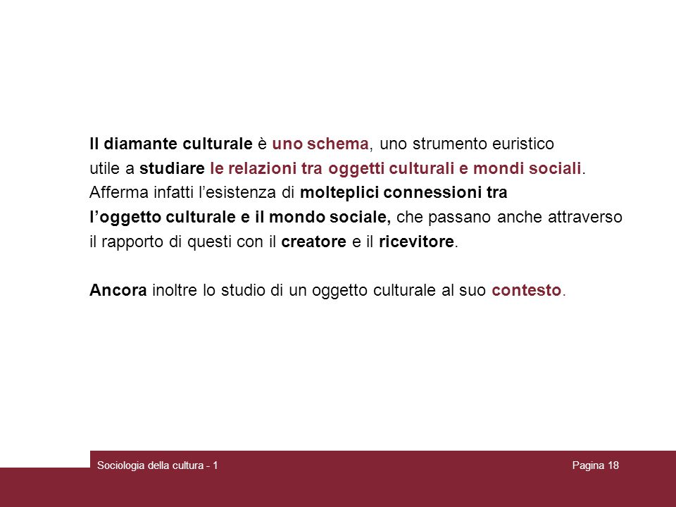 Sociologia della cultura - 1Pagina 18 Il diamante culturale è uno schema, uno strumento euristico utile a studiare le relazioni tra oggetti culturali