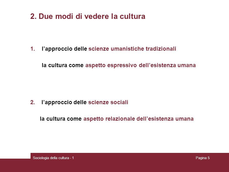 Sociologia della cultura - 1Pagina 5 2. Due modi di vedere la cultura 1.lapproccio delle scienze umanistiche tradizionali la cultura come aspetto espr